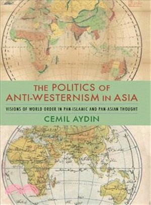 The Politics of Anti-westernism in Asia ― Visions of World Order in Pan-islamic and Pan-asian Thought