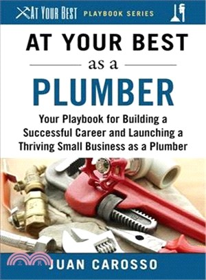 At Your Best As a Plumber ― Your Playbook for Building a Great Career and Launching a Thriving Small Business As a Plumber