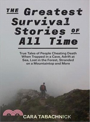 The Greatest Survival Stories of All Time ― True Tales of People Cheating Death When Trapped in a Cave, Adrift at Sea, Lost in the Forest, Stranded on a Mountaintop and More