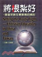 將根紮好 : 基督宗教在華教育的檢討 = Setting the Roots Right : Christian Education in China and Taiwan /