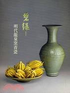 碧綠:明代龍泉窯青瓷圖錄
