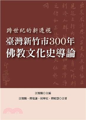 跨世紀的新透視 : 臺灣新竹市300年佛教文化史導論.