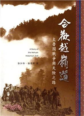 合歡越嶺道 : 太魯閣戰爭與天險之路 = A story of the Hehuan historical trail