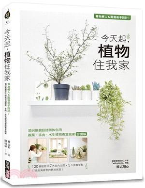 今天起,植物住我家 : 專為懶人&園藝新手設計!頂尖景觀設計師教你用觀葉、多肉、水生植物佈置居家全圖解
