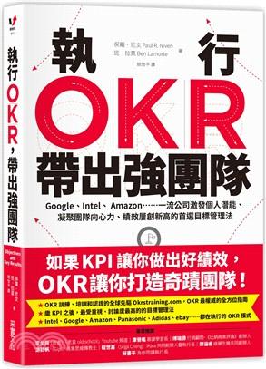 執行OKR,帶出強團隊 : Google、Intel、Amazon……一流公司激發個人潛能、凝聚團隊向心力、績效屢創新高的首選目標管理法