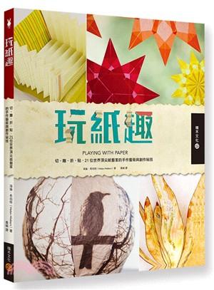 玩紙趣:切、雕、折、貼- 21位世界頂尖紙藝家的手作藝術與創作祕技