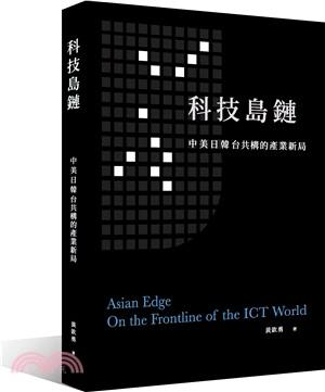 科技島鏈 : 中美日韓台共構的產業新局 = Asian edge : on the frontline of the ICT world