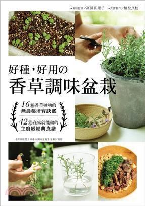 好種、好用の香草調味盆栽 : 16種香草植物的無農藥培育訣竅+42道在家就能做的主廚級經典食譜