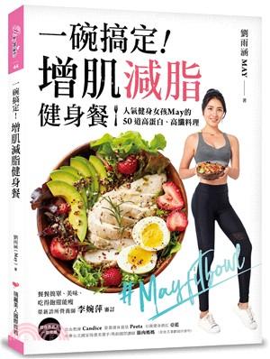 一碗搞定!增肌減脂健身餐 : 人氣健身女孩May的50道高蛋白、高纖料理,餐餐簡單、美味、吃得飽還能瘦