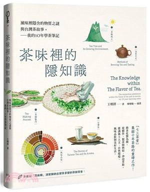 茶味裡的隱知識 : 風味裡隱含的物質之謎與台灣茶故事 : 我的10年學茶筆記 = The knowledge within the flavor of tea