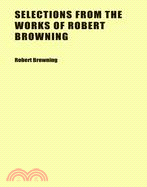 Selections from the Works of Robert Browning: Edited and Arranged for School Use